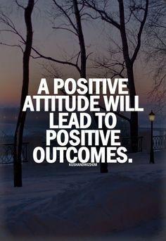 A positive attitude will lead to positive outcomes.