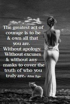 The greatest act of courage is to be & own all that you are. Without apology. Without excuses & without any makes to cover the truth of who you truly are. #wisdom #affirmations #courage