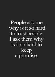 """People ask me why is it so hard to trust people. I ask them why is it so hard to keep a promise.""- Anonymous"