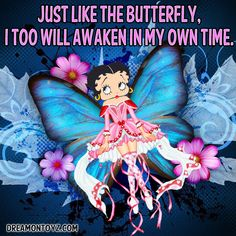 Just like the butterfly, I too will awaken in my own time. MORE Betty Boop Images http://bettybooppicturesarchive.blogspot.com/  And on Facebook https://www.facebook.com/bettybooppictures   Butterfly Betty Boop with flowers - The BB I used to make this was created by QB #Greeting #Quote #Saying