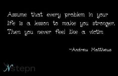 Assume that every problem in your life is a lesson to make you stronger. Then you never feel like a victim  -Andrew Matthews
