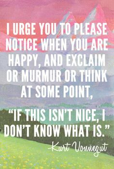 """I urge you to please notice when you are happy, and exclaim or murmur or think at some point, """"If this isn't nice I don't know what is.""""  -Kurt Vonnegut  #quotes #inspiration #life"""