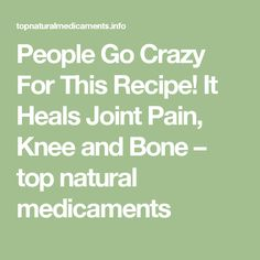 People Go Crazy For This Recipe! It Heals Joint Pain, Knee and Bone – top natural medicaments