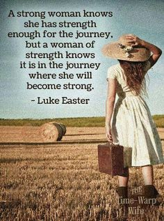 A Strong woman knows she has Strength enough for the journey, but a woman of Strength Knows it is in the journey where she will become Strong ..