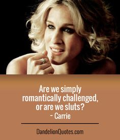 Are we simply romantically challenged, or are we sluts? ~ Carrie  ► More:  DandelionQuotes.com