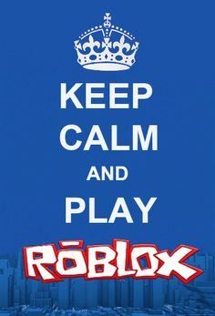 keep calm and play roblox!  But sometimes when i play im nothing but calm lol