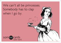 We can't all be princesses. Somebody has to clap when I go by.