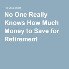 No One Really Knows How Much Money to Save for Retirement