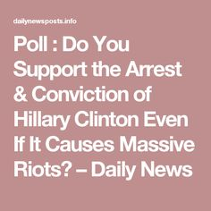 Poll : Do You Support the Arrest & Conviction of Hillary Clinton Even If It Causes Massive Riots? – Daily News
