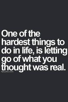 Una de las cosas mas dificiles de la vida es dejar ir lo q era real