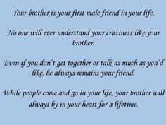 "Your Brother is your first male friend in life. No one will ever understand your crazy family like your Brother. Even if you don't get together or talk as much as you could he'll always remain your friend. While people come and go in your life, your brother will be in your heart for a lifetime. It's ""National Brother Week"", re-post if you have or had a brother that you love with all your heart."