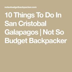 10 Things To Do In San Cristobal Galapagos | Not So Budget Backpacker