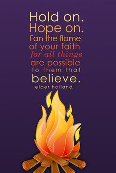 """Hold on. Hope on. Fan the flame of your faith for all things are possible to them that believe."" --Elder Holland"