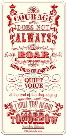 """Courage does not always roar.  Sometimes courage is the quiet voice at the end of the day, saying: 'I will try again tomorrow.'"" -- Mary Anne Radmacher"