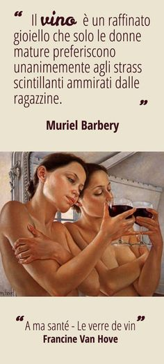 """""""Il vino è un raffinato gioiello che solo le donne mature preferiscono  unanimemente agli strass scintillanti ammirati dalle ragazzine."""" [Muriel Barbery] -  """"A ma santé - Le verre de vin"""" [Francine Van Hove]"""