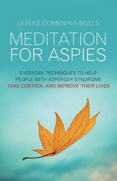 Meditation for Aspies: Everyday Techniques to Help People with Asperger Syndrome Take Control and Improve their Lives, http://www.amazon.com/dp/1849053863/ref=cm_sw_r_pi_awd_Sqgesb140XP6V
