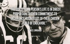 The quality of a person's life is in direct proportion to their commitment to excellence, regardless of their chosen field of endeavor. - Vince Lombardi at Lifehack QuotesVince Lombardi at http://quotes.lifehack.org/by-author/vince-lombardi/