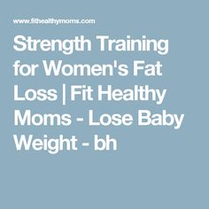 Strength Training for Women's Fat Loss | Fit Healthy Moms - Lose Baby Weight - bh
