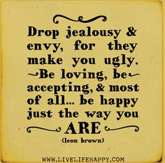Drop jealousy and envy, for they make you ugly. Be loving, be accepting, and most of all... be happy just the way you are. -Leon Brown