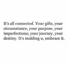 It's all connected. Your gifts, your circumstance, your purpose, you imperfections, your journey, your destiny. It's moulding you, embrace it.