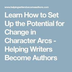 Learn How to Set Up the Potential for Change in Character Arcs - Helping Writers Become Authors