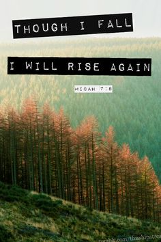 """""""Do not gloat over me, my enemy! Though I have fallen, I will rise… Micah 7:8, NIV."""