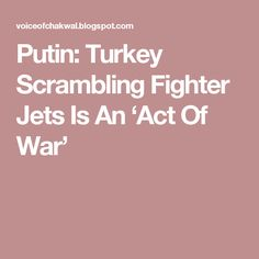 Putin: Turkey Scrambling Fighter Jets Is An 'Act Of War'