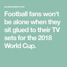 Football fans won't be alone when they sit glued to their TV sets for the 2018 World Cup.