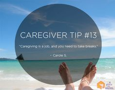 """Caregiver Tips: """"Caregiving is a job and you need to take breaks."""" – Carole S."""