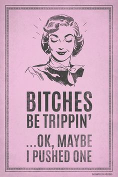 Bitches Be Trippin.Ok, Maybe I Pushed One Poster – Pointless Posters Sarcastic Quotes, Funny Quotes, Life Quotes, Funny Memes, Hilarious, Funny Sarcastic, Quotes Quotes, Qoutes, Retro Humor