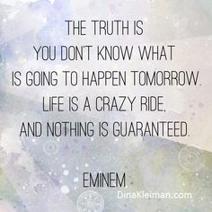 The truth is you don't know what is going to happen tomorrow. Life is a crazy ride, and nothing is guaranteed. #Eminem #lyrics #quotes
