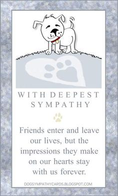 "Dog Sympathy Message - right click to SAVE image and you can email to a friend - artwork & image by Julie Alvarez Designs - Message Reads ""WITH DEEPEST SYMPATHY - Friends enter and leave our lives, but the impressions they make on our hearts stay with us forever."" #dogsympathy #petsympathy"