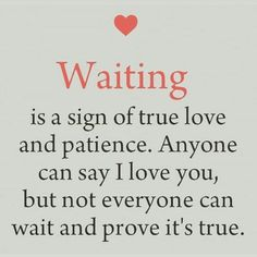 I would wait a lifetime to prove it to you.