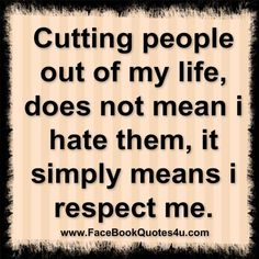 Cutting people out of my life does not mean I hate them, it simply means I respect myself more