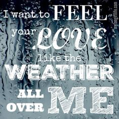 """""""I want to feel your love like the weather all over me"""""""