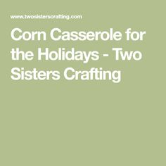 Corn Casserole for the Holidays - Two Sisters Crafting