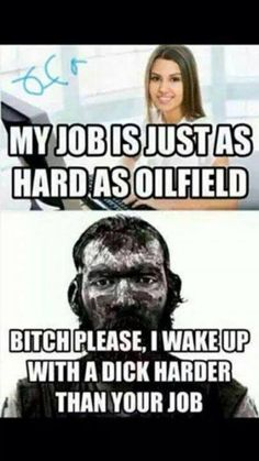 My job is just as hard as oilfield - meme - http://www.jokideo.com/