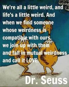 """We are all a little weird, and life's a little weird. And when we find someone..."" Dr. Suess"