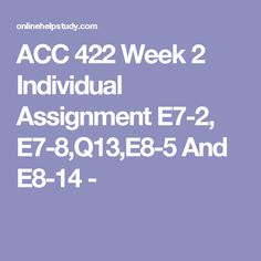 ACC 422 Week 2 Individual Assignment E7-2, E7-8,Q13,E8-5 And E8-14 -