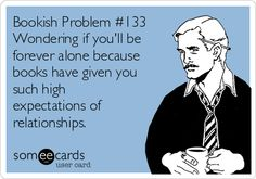 Bookish Problem #133 Wondering if you'll be forever alone because books have given you such high expectations of relationships. | Flirting Ecard
