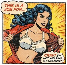 Wonder Woman Over 50. She knew there was something she was forgetting, but she HAD remembered to find her keys, phone and wallet.  Wonder what it was? LOL.