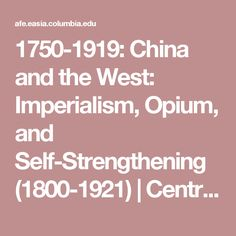 1750-1919: China and the West: Imperialism, Opium, and Self-Strengthening (1800-1921)   Central Themes and Key Points   Asia for Educators   Columbia University