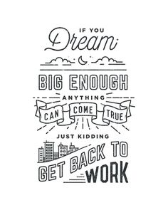 if you dream big enough anything can come true. just kidding. get back to work | by draw ellis