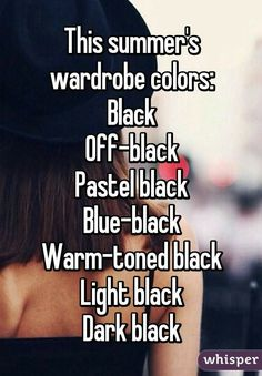 This summer's wardrobe colors: Black Off-black Pastel black Blue-black Warm-toned black Light black Dark black Funny Memes, Hilarious, Jokes, Goth Quotes, Emo Band Memes, Whisper Confessions, Sarcasm Humor, Get To Know Me, I Laughed