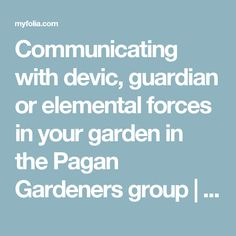 Communicating with devic, guardian or elemental forces in your garden in the Pagan Gardeners group | folia | Folia
