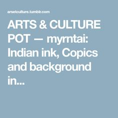 ARTS & CULTURE POT — myrntai: Indian ink, Copics and background in...