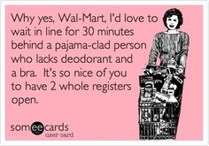 That's why I don't go to Walmart even though things at target are more expensive my sanity is worth the price!
