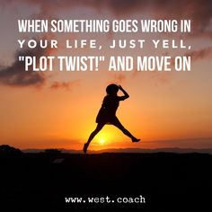 "When something goes wrong in your life, just yell, ""Plot Twist!"" and move on.  Eileen West Life Coach, Life Coach, inspiration, inspirational quotes, motivation, motivational quotes, quotes, daily quotes, self improvement, personal growth, creativity, creativity cheerleader, life quotes"