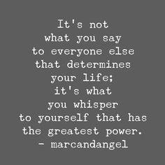 It's not what you say to everyone else that determines your life; it's what you whisper to yourself that has the greatest power. ~marcandangel ..*