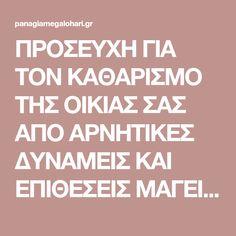 ΠΡΟΣΕΥΧΗ ΓΙΑ ΤΟΝ ΚΑΘΑΡΙΣΜΟ ΤΗΣ ΟΙΚΙΑΣ ΣΑΣ ΑΠΟ ΑΡΝΗΤΙΚΕΣ ΔΥΝΑΜΕΙΣ ΚΑΙ ΕΠΙΘΕΣΕΙΣ ΜΑΓΕΙΑΣ   Παναγία Μεγαλόχαρη Orthodox Prayers, Religion, Greek Quotes, My Prayer, Spiritual Growth, True Words, Better Life, Psalms, Positive Quotes
